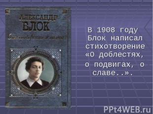 В 1908 году Блок написал стихотворение «О доблестях, о подвигах, о славе..».