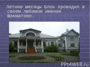 Летние месяцы Блок проводил в своем любимом имении Шахматово. Летние месяцы Блок