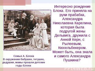 Интересно рождение Блока. Его приняла на руки прабабка, Александра Николаевна Ка