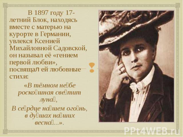 В 1897 году 17-летний Блок, находясь вместе с матерью на курорте в Германии, увлекся Ксенией Михайловной Садовской, он называл её «гением первой любви», посвящал ей любовные стихи: В 1897 году 17-летний Блок, находясь вместе с матерью на курорте в Г…