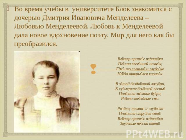 Во время учебы в университете Блок знакомится с дочерью Дмитрия Ивановича Менделеева – Любовью Менделеевой. Любовь к Менделеевой дала новое вдохновение поэту. Мир для него как бы преобразился. Во время учебы в университете Блок знакомится с дочерью …