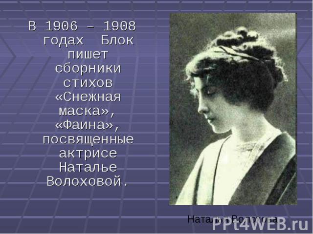 В 1906 – 1908 годах Блок пишет сборники стихов «Снежная маска», «Фаина», посвященные актрисе Наталье Волоховой. В 1906 – 1908 годах Блок пишет сборники стихов «Снежная маска», «Фаина», посвященные актрисе Наталье Волоховой.