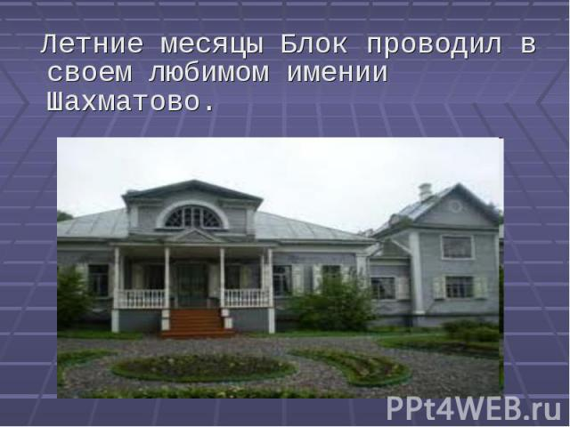 Летние месяцы Блок проводил в своем любимом имении Шахматово. Летние месяцы Блок проводил в своем любимом имении Шахматово.