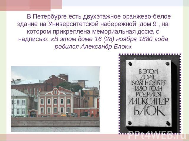В Петербурге есть двухэтажное оранжево-белое В Петербурге есть двухэтажное оранжево-белое здание на Университетской набережной, дом 9 , на котором прикреплена мемориальная доска с надписью: «В этом доме 16 (28) ноября 1880 года родился Александр Блок».