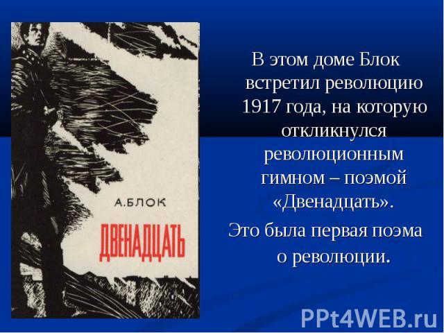 В этом доме Блок встретил революцию 1917 года, на которую откликнулся революционным гимном – поэмой «Двенадцать». Это была первая поэма о революции.