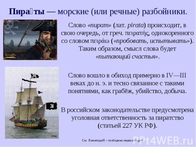 Пира ты— морские (или речные) разбойники. Слово «пират» (лат.pirata) происходит, в свою очередь, от греч. πειρατής, однокоренного со словом πειράω («пробовать, испытывать»). Таким образом, смысл слова будет «пытающий счастья». Слово вошл…