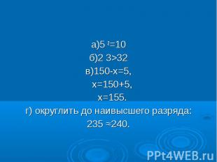 а)5 2=10 а)5 2=10 б)2 3>32 в)150-х=5, х=150+5, х=155. г) округлить до наивысш
