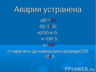 Авария устранена а)5 2=25 б)2 3<32 в)150-х=5, х=150-5, х=145. г) округлить до