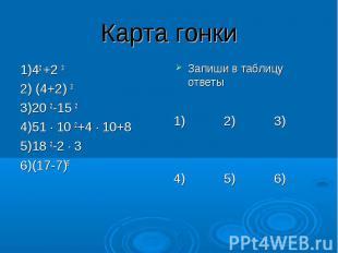 Карта гонки 1)42 +2 3 2) (4+2) 3 3)20 2-15 2 4)51 ∙ 10 2+4 ∙ 10+8 5)18 2-2 ∙ 3 6