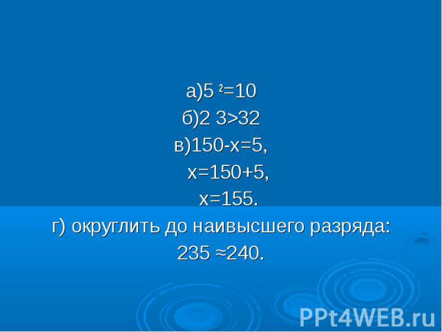 а)5 2=10 а)5 2=10 б)2 3>32 в)150-х=5, х=150+5, х=155. г) округлить до наивысшего разряда: 235 ≈240.