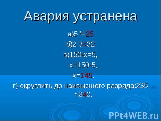 Авария устранена а)5 2=25 б)2 3<32 в)150-х=5, х=150-5, х=145. г) округлить до наивысшего разряда:235 ≈240.