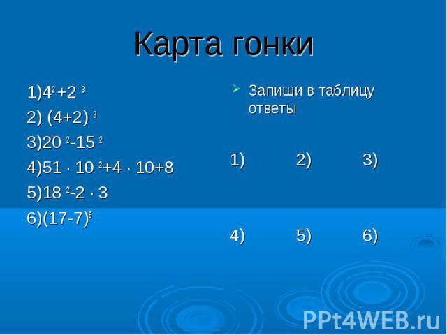 Карта гонки 1)42 +2 3 2) (4+2) 3 3)20 2-15 2 4)51 ∙ 10 2+4 ∙ 10+8 5)18 2-2 ∙ 3 6)(17-7)5