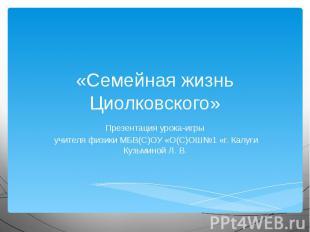 «Семейная жизнь Циолковского» Презентация урока-игры учителя физики МБВ(С)ОУ «О(