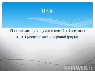 Цель Познакомить учащихся с семейной жизнью К. Э. Циолковского в игровой форме.