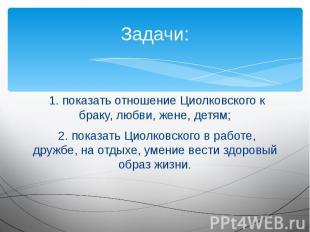 Задачи: 1. показать отношение Циолковского к браку, любви, жене, детям; 2. показ