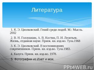 Литература 1. К. Э. Циолковский. Гений среди людей. М.: Мысль. 2002 2. В. Н. Гол
