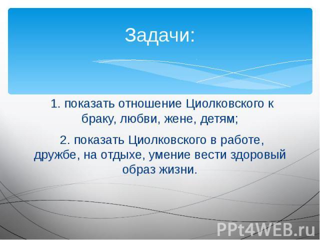 Задачи: 1. показать отношение Циолковского к браку, любви, жене, детям; 2. показать Циолковского в работе, дружбе, на отдыхе, умение вести здоровый образ жизни.