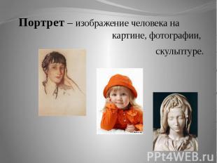 Портрет – изображение человека на картине, фотографии, скульптуре.