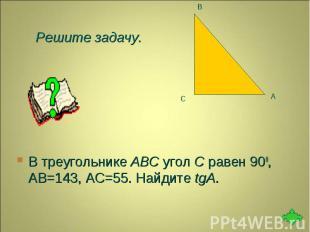В треугольнике ABC угол C равен 900, АВ=143, АС=55. Найдите tgA. В треугольнике