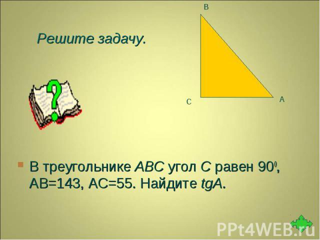 В треугольнике ABC угол C равен 900, АВ=143, АС=55. Найдите tgA. В треугольнике ABC угол C равен 900, АВ=143, АС=55. Найдите tgA.