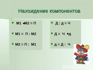 Нахождение компонентов М1 М2 = П М1 = П : М2 М2 = П : М1
