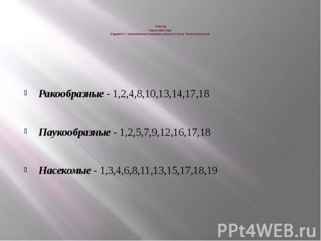 Ответы Групповой тур Задание 2. Характерные признаки классов типа Членистоногие.  Ракообразные - 1,2,4,8,10,13,14,17,18 Паукообразные - 1,2,5,7,9,12,16,17,18 Насекомые - 1,3,4,6,8,11,13,15,17,18,19