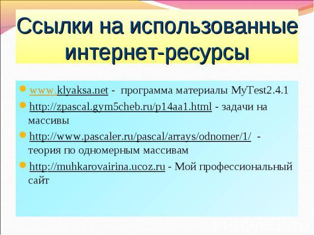 www.klyaksa.net - программа материалы MyTest2.4.1 www.klyaksa.net - программа материалы MyTest2.4.1 http://zpascal.gym5cheb.ru/p14aa1.html - задачи на массивы http://www.pascaler.ru/pascal/arrays/odnomer/1/ - теория по одномерным массивам http://muh…