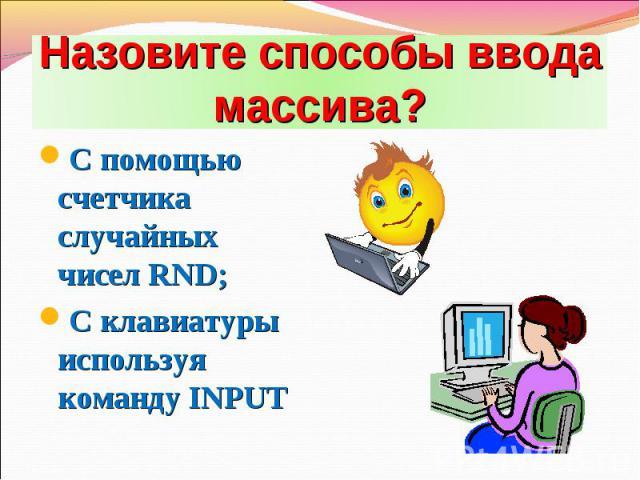 С помощью счетчика случайных чисел RND; С помощью счетчика случайных чисел RND; С клавиатуры используя команду INPUT