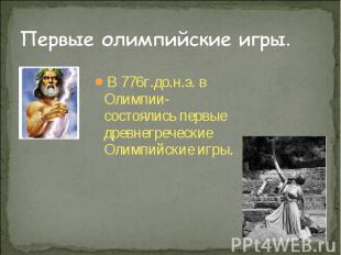 В 776г.до.н.э. в Олимпии- состоялись первые древнегреческие Олимпийские игры. В