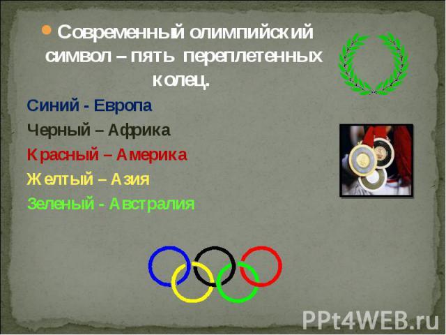 Современный олимпийский символ – пять переплетенных колец. Современный олимпийский символ – пять переплетенных колец. Синий - Европа Черный – Африка Красный – Америка Желтый – Азия Зеленый - Австралия