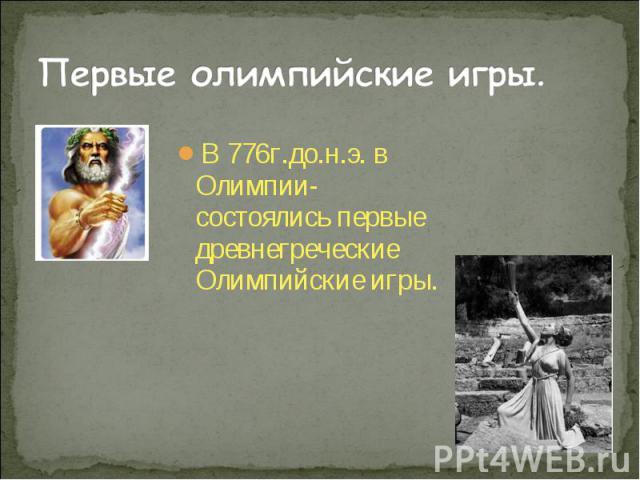 В 776г.до.н.э. в Олимпии- состоялись первые древнегреческие Олимпийские игры. В 776г.до.н.э. в Олимпии- состоялись первые древнегреческие Олимпийские игры.