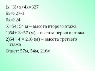 (х+3)+х+4х=327 (х+3)+х+4х=327 6х=327-3 6х=324 Х=54; 54 м – высота второго этажа