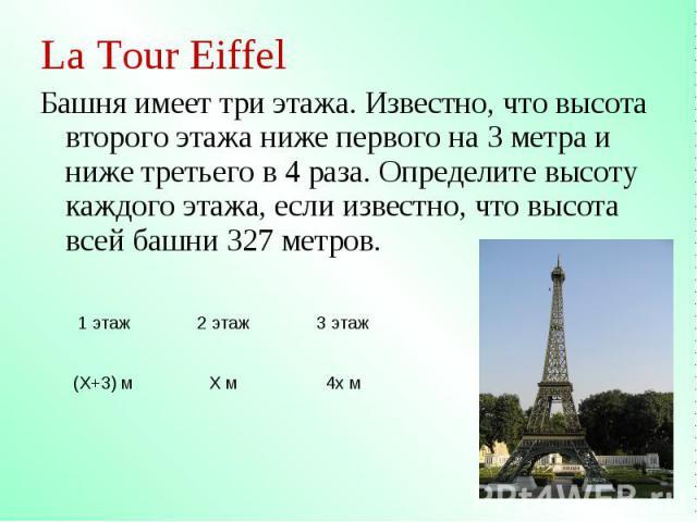 La Tour Eiffel La Tour Eiffel Башня имеет три этажа. Известно, что высота второго этажа ниже первого на 3 метра и ниже третьего в 4 раза. Определите высоту каждого этажа, если известно, что высота всей башни 327 метров.