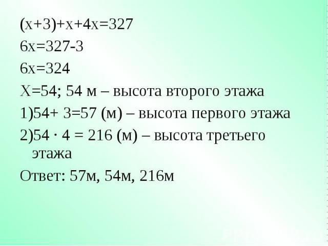 (х+3)+х+4х=327 (х+3)+х+4х=327 6х=327-3 6х=324 Х=54; 54 м – высота второго этажа 54+ 3=57 (м) – высота первого этажа 54 · 4 = 216 (м) – высота третьего этажа Ответ: 57м, 54м, 216м
