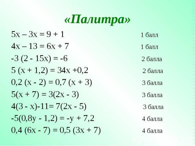 5х – 3х = 9 + 1 1 балл 5х – 3х = 9 + 1 1 балл 4х – 13 = 6х + 7 1 балл -3 (2 - 15х) = -6 2 балла 5 (х + 1,2) = 34х +0,2 2 балла 0,2 (х - 2) = 0,7 (х + 3) 3 балла 5(х + 7) = 3(2х - 3) 3 балла 4(3 - х)-11= 7(2х - 5) 3 балла -5(0,8y - 1,2) = -y + 7,2 4 …