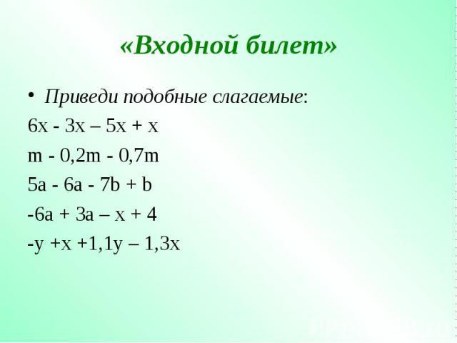 Приведи подобные слагаемые: Приведи подобные слагаемые: 6x - 3x – 5x + x m - 0,2m - 0,7m 5a - 6a - 7b + b -6a + 3a – x + 4 -y +x +1,1y – 1,3x