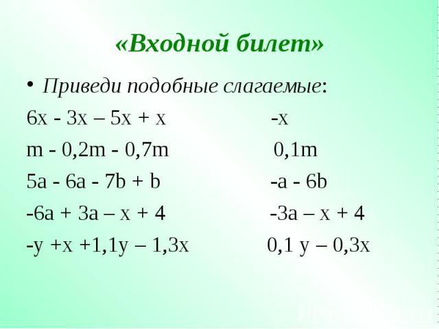 Приведи подобные слагаемые: Приведи подобные слагаемые: 6x - 3x – 5x + x -x m - 0,2m - 0,7m 0,1m 5a - 6a - 7b + b -a - 6b -6a + 3a – x + 4 -3a – x + 4 -y +x +1,1y – 1,3x 0,1 y – 0,3x