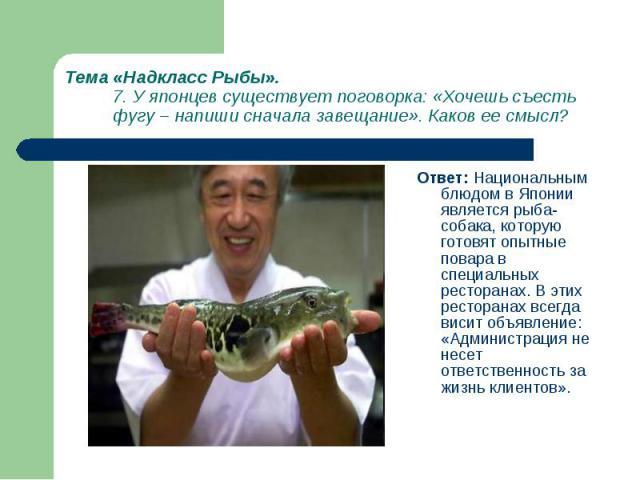 Ответ: Национальным блюдом в Японии является рыба-собака, которую готовят опытные повара в специальных ресторанах. В этих ресторанах всегда висит объявление: «Администрация не несет ответственность за жизнь клиентов». Ответ: Национальным блюдом в Яп…