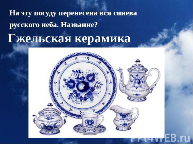 На эту посуду перенесена вся синева На эту посуду перенесена вся синева русского неба. Название?