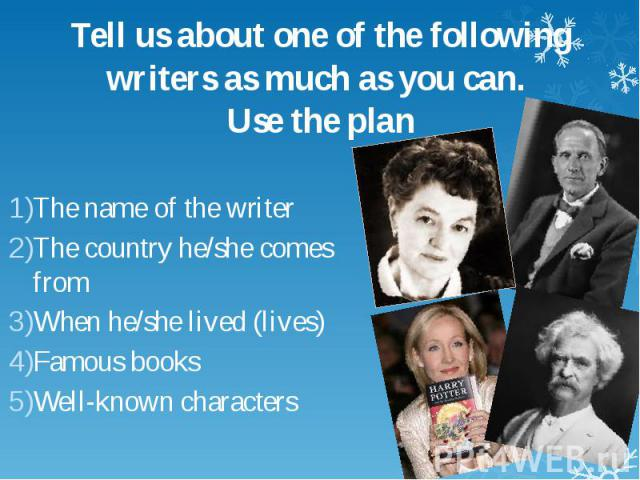 Tell us about one of the following writers as much as you can. Use the plan The name of the writer The country he/she comes from When he/she lived (lives) Famous books Well-known characters