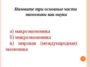 а) макроэкономика б) микроэкономика в) мировая (международная) экономика