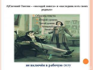 А)Евгений Онегин – «молодой повеса» и «наследник всех своих родных»