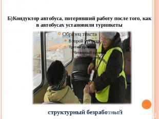 Б)Кондуктор автобуса, потерявший работу после того, как в автобусах установили т