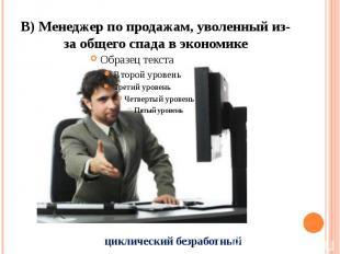 В) Менеджер по продажам, уволенный из-за общего спада в экономике