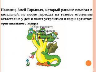Наконец, Змей Горыныч, который раньше помогал в котельной, но после перехода на