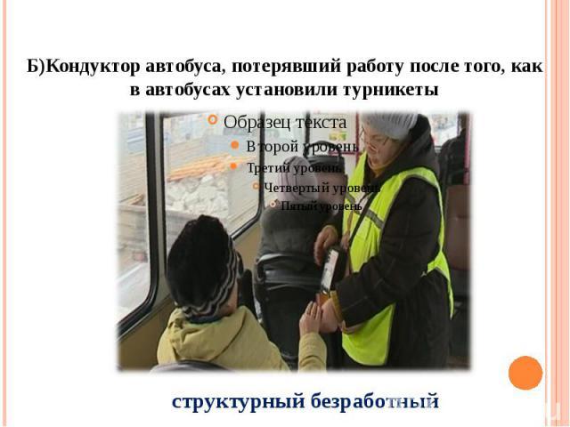 Б)Кондуктор автобуса, потерявший работу после того, как в автобусах установили турникеты