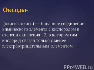 (окисел, окись) — бинарное соединение химического элемента с кислородом в степен