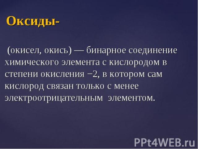 (окисел, окись) — бинарное соединение химического элемента с кислородом в степени окисления −2, в котором сам кислород связан только с менее электроотрицательным элементом. (окисел, окись) — бинарное соединение химического элемента с кислородом в ст…