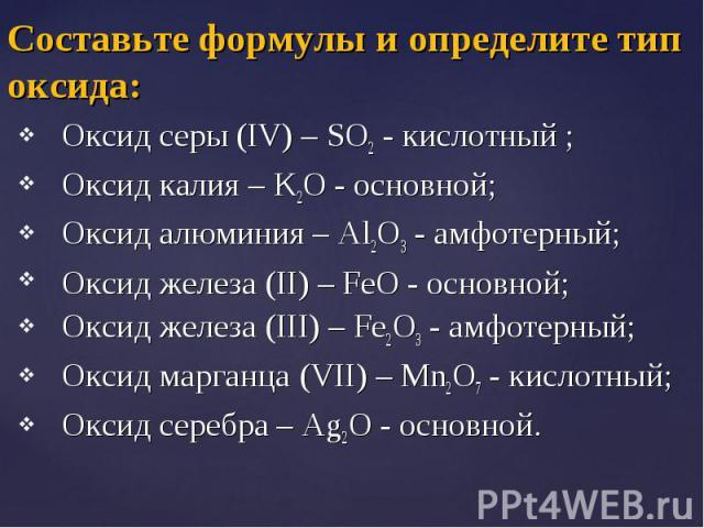 Оксид серы (IV) – SO2 - кислотный ; Оксид серы (IV) – SO2 - кислотный ; Оксид калия – K2O - основной; Оксид алюминия – Al2O3 - амфотерный; Оксид железа (II) – FeO - основной; Оксид железа (III) – Fe2O3 - амфотерный; Оксид марганца (VII) – Mn2O7 - ки…