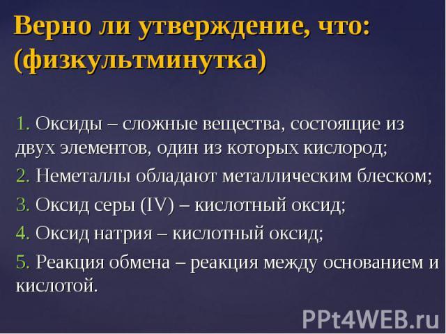 1. Оксиды – сложные вещества, состоящие из двух элементов, один из которых кислород; 1. Оксиды – сложные вещества, состоящие из двух элементов, один из которых кислород; 2. Неметаллы обладают металлическим блеском; 3. Оксид серы (IV) – кислотный окс…